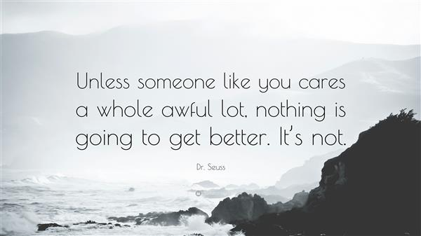 Unless someone like you cares a whole awful lot, nothing is going to get better. It's Not!